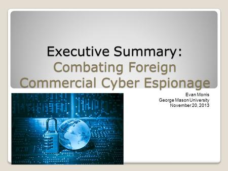 Executive Summary: Combating Foreign Commercial Cyber Espionage Evan Morris George Mason University November 20, 2013.