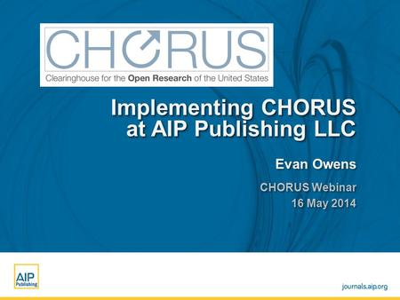 Enter name and venue of event here Enter Month, Day, Year here Implementing CHORUS at AIP Publishing LLC Evan Owens CHORUS Webinar 16 May 2014 CHORUS Webinar.