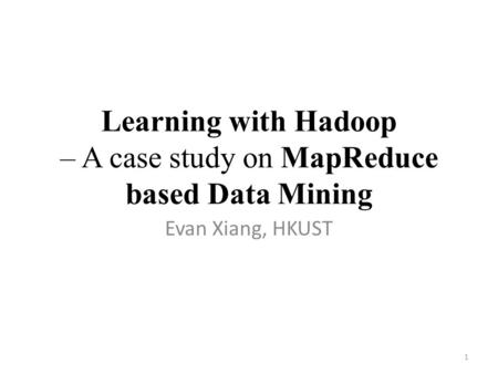 Learning with Hadoop – A case study on MapReduce based Data Mining Evan Xiang, HKUST 1.