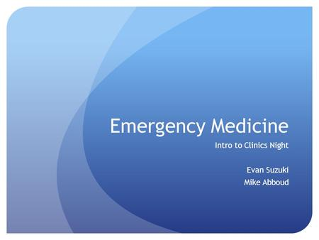 Emergency Medicine Intro to Clinics Night Evan Suzuki Mike Abboud Emergency Medicine.