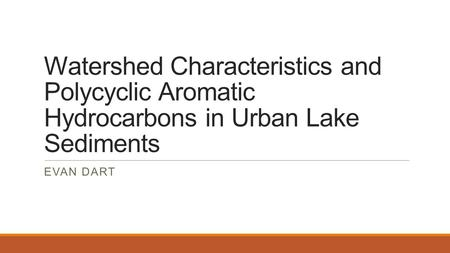 Watershed Characteristics and Polycyclic Aromatic Hydrocarbons in Urban Lake Sediments EVAN DART.