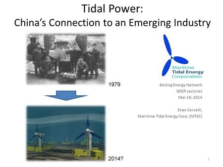 Tidal Power: China's Connection to an Emerging Industry Beijing Energy Network BEER Lectures Mar 19, 2014 Evan Cervelli, Maritime Tidal Energy Corp. (MTEC)