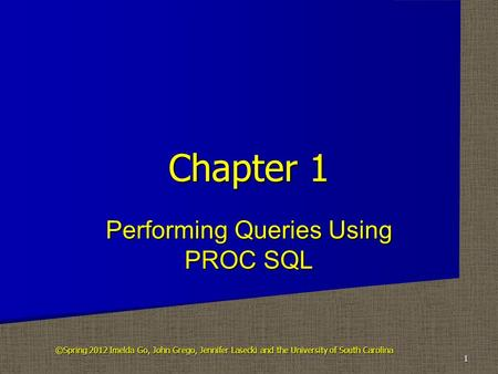 Performing Queries Using PROC SQL Chapter 1 1 ©Spring 2012 Imelda Go, John Grego, Jennifer Lasecki and the University of South Carolina.