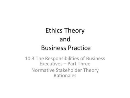 Ethics Theory and Business Practice 10.3 The Responsibilities of Business Executives – Part Three Normative Stakeholder Theory Rationales.