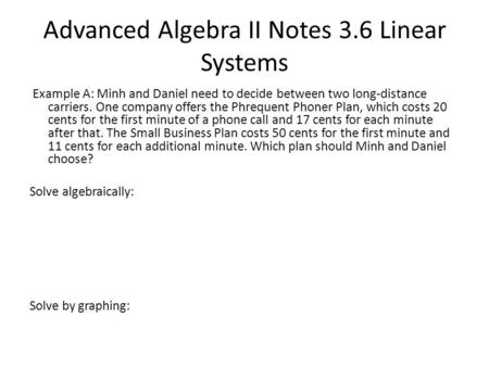 Advanced Algebra II Notes 3.6 Linear Systems Example A: Minh and Daniel need to decide between two long-distance carriers. One company offers the Phrequent.