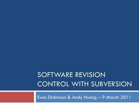 SOFTWARE REVISION CONTROL WITH SUBVERSION Evan Dickinson & Andy Huang – 9 March 2011.
