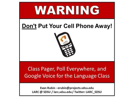 Don't Put Your Cell Phone Away! Class Pager, Poll Everywhere, and Google Voice for the Language Class Evan Rubin - SDSU.