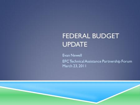 FEDERAL BUDGET UPDATE Evan Newell EFC Technical Assistance Partnership Forum March 23, 2011.