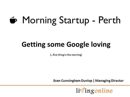 Getting some Google loving (…first thing in the morning) Evan Cunningham Dunlop | Managing Director.