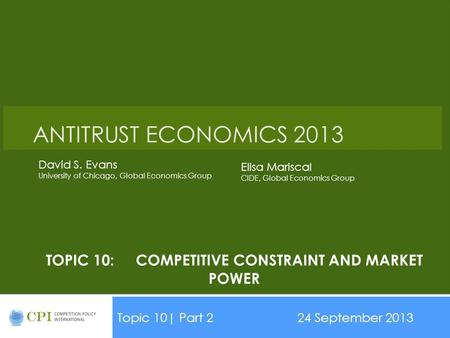 TOPIC 10:COMPETITIVE CONSTRAINT AND MARKET POWER Topic 10| Part 224 September 2013 Date ANTITRUST ECONOMICS 2013 David S. Evans University of Chicago,