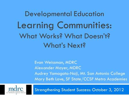 Developmental Education Learning Communities: What Works? What Doesn't? What's Next? Strengthening Student Success: October 3, 2012 Evan Weissman, MDRC.