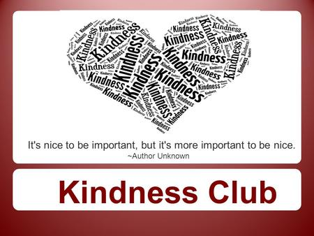 It's nice to be important, but it's more important to be nice. ~Author Unknown Kindness Club.