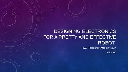 DESIGNING ELECTRONICS FOR A PRETTY AND EFFECTIVE ROBOT EVAN HOCHSTEIN AND KATE AZAR #SRS2013.