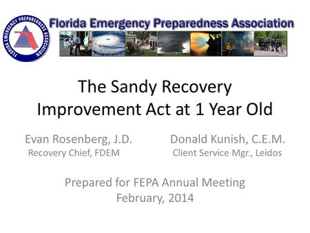 The Sandy Recovery Improvement Act at 1 Year Old Evan Rosenberg, J.D. Donald Kunish, C.E.M. Recovery Chief, FDEM Client Service Mgr., Leidos Prepared for.