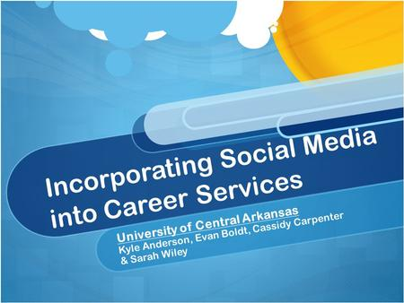 Incorporating Social Media into Career Services University of Central Arkansas Kyle Anderson, Evan Boldt, Cassidy Carpenter & Sarah Wiley.