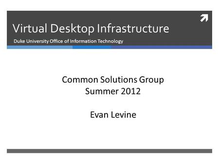  Virtual Desktop Infrastructure Duke University Office of Information Technology Common Solutions Group Summer 2012 Evan Levine.