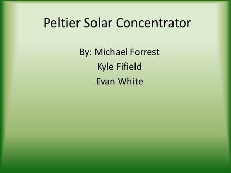 Peltier Solar Concentrator By: Michael Forrest Kyle Fifield Evan White.