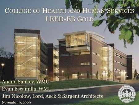 C OLLEGE OF H EALTH <strong>AND</strong> H UMAN S ERVICES <strong>LEED</strong>-EB G OLD Anand Sankey, WMU Evan Escamilla, WMU Jim Nicolow, Lord, Aeck & Sargent Architects November 9, 2009.
