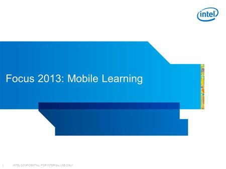 INTEL CONFIDENTIAL, FOR INTERNAL USE ONLY 1 Focus 2013: <strong>Mobile</strong> Learning.