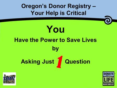 Oregon's Donor Registry – Your Help is Critical You Have the Power to Save Lives by Asking Just Question 1.