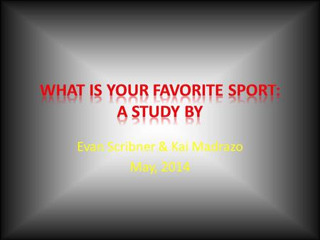 Evan Scribner & Kai Madrazo May, 2014 Reasons for the study We wondered what favorite sports a variety of people would prefer We both love sports, and.