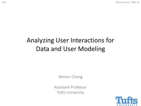 1/26Remco Chang – PNNL 14 Analyzing User Interactions for Data and User Modeling Remco Chang Assistant Professor Tufts University.