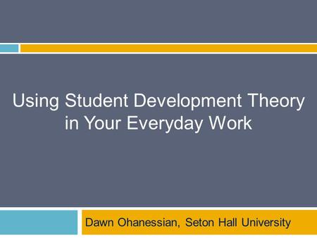 Using Student Development Theory in Your Everyday Work Dawn Ohanessian, Seton Hall University.