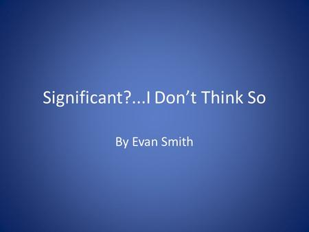 Significant?...I Don't Think So By Evan Smith. You know, I really love my calculator When I multiply, divide, subtract or add,