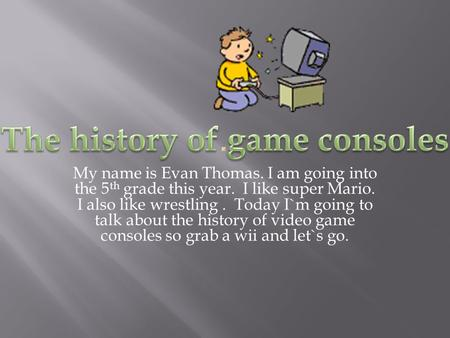 My name is Evan Thomas. I am going into the 5 th grade this year. I like super Mario. I also like wrestling. Today I`m going to talk about the history.