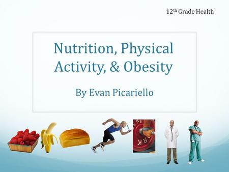 Nutrition, Physical Activity, & Obesity By Evan Picariello 12 th Grade Health.