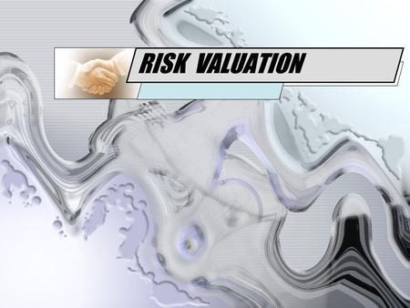 RISK VALUATION. Risk can be valued using : Derivatives Valuation –Using valuation method –Value the gain Risk Management Valuation –Using statistical.