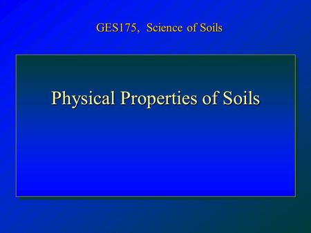 Physical Properties of Soils GES175, Science of Soils.