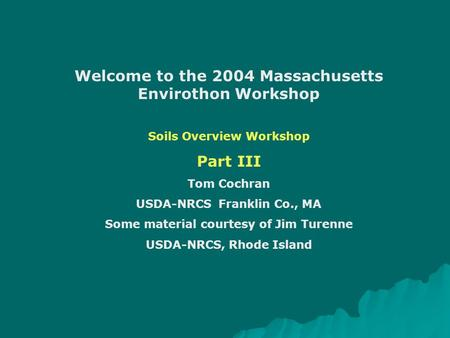 Welcome to the 2004 Massachusetts Envirothon Workshop Soils Overview Workshop Part III Tom Cochran USDA-NRCS Franklin Co., MA Some material courtesy of.