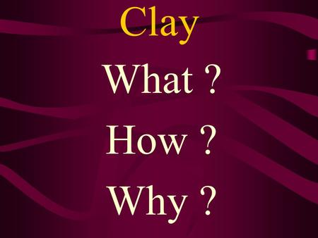 Clay What ? How ? Why ? CERAMICS CERAMIC –Object made of clay and fired (baked). Clay- An earthy material that is plastic (pliable) when wet but hard.