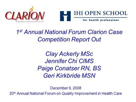 1 st Annual National Forum Clarion Case Competition Report Out Clay Ackerly MSc Jennifer Chi ClMS Paige Conatser RN, BS Geri Kirkbride MSN December 9,