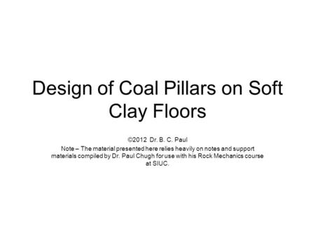 Design of Coal Pillars on Soft Clay Floors ©2012 Dr. B. C. Paul Note – The material presented here relies heavily on notes and support materials compiled.