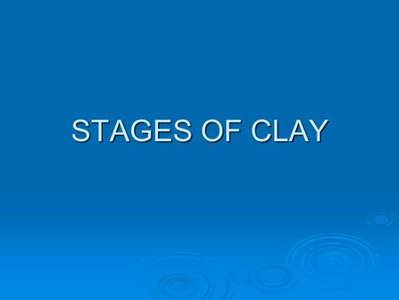 STAGES OF CLAY. 1. Plastic-ware- Clay that is soft, pliable and easy to work with. Right out of the bag or the pug mill. Dark Gray, Cold You can: wedge,