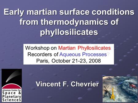 Early martian surface conditions from thermodynamics of phyllosilicates Vincent F. Chevrier Workshop on Martian Phyllosilicates: Recorders of Aqueous Processes?
