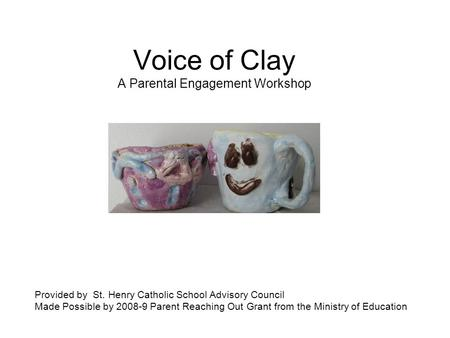 Voice of Clay A Parental Engagement Workshop Provided by St. Henry Catholic School Advisory Council Made Possible by 2008-9 Parent Reaching Out Grant from.