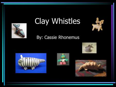 Clay Whistles By: Cassie Rhonemus. Overview of Whistles: A whistle is an ancient instrument dating back around 5,000 years ago. It has been used for making.