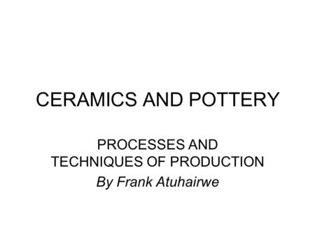 CERAMICS AND POTTERY PROCESSES AND TECHNIQUES OF PRODUCTION By Frank Atuhairwe.