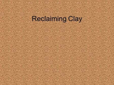 Reclaiming Clay. Why Reclaim Clay Good for the environment (avoiding landfill and extra mining of clay) Saves money.