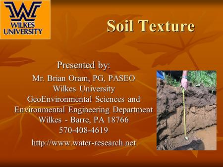 <strong>Soil</strong> Texture Presented by: Mr. Brian Oram, PG, PASEO Wilkes University GeoEnvironmental Sciences <strong>and</strong> Environmental Engineering Department Wilkes - Barre,