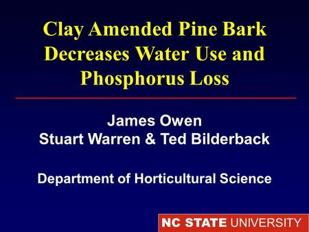 NC STATE UNIVERSITY Department of Horticultural Science Clay Amended Pine Bark Decreases Water Use and Phosphorus Loss James Owen Stuart Warren & Ted Bilderback.
