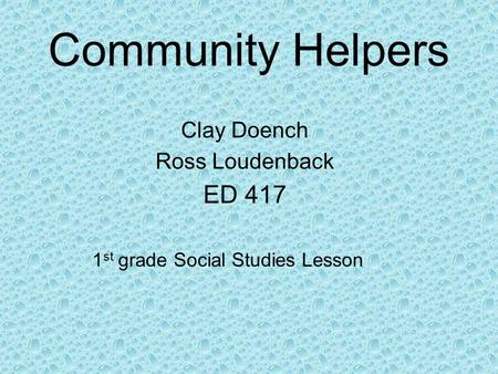 Community Helpers Clay Doench Ross Loudenback ED 417 1 st grade Social Studies Lesson.