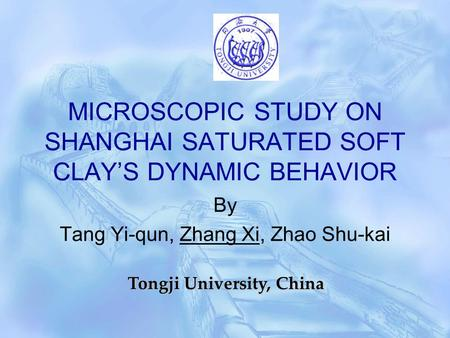 MICROSCOPIC STUDY ON SHANGHAI SATURATED SOFT CLAY'S DYNAMIC BEHAVIOR By Tang Yi-qun, Zhang Xi, Zhao Shu-kai Tongji University, China.