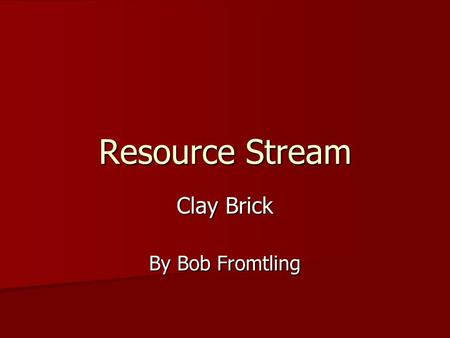 Resource Stream Clay Brick By Bob Fromtling. Resource Acquisition Materials Required: clay, sand, fuel (varies), and manpower. Materials Required: clay,