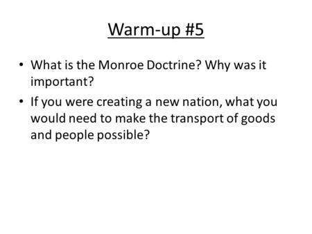 Warm-up #5 What is the Monroe Doctrine? Why was it important? If you were creating a new nation, what you would need to make the transport of goods and.