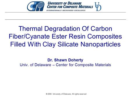 © 2006 University of Delaware, All rights reserved Thermal Degradation Of Carbon Fiber/Cyanate Ester Resin Composites Filled With Clay Silicate Nanoparticles.