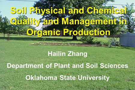 Hailin Zhang Department of Plant and Soil Sciences Oklahoma State University Soil Physical and Chemical Quality and Management in Organic Production.